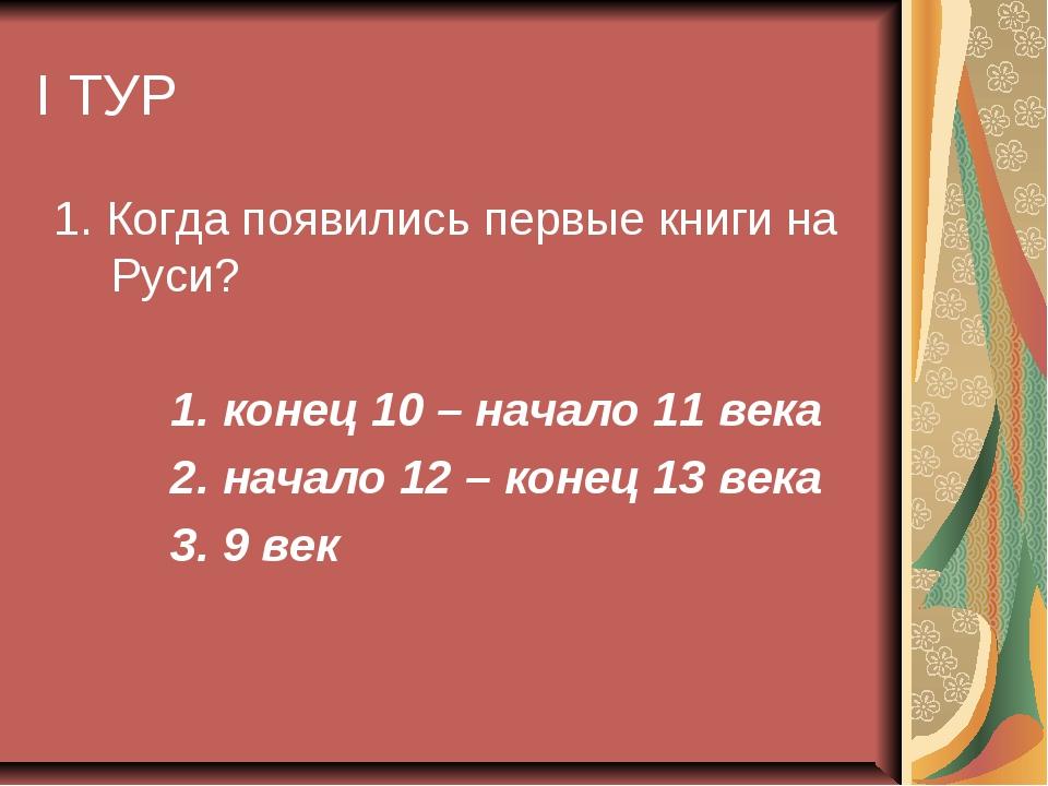 I ТУР 1. Когда появились первые книги на Руси? 1. конец 10 – начало 11 века 2...