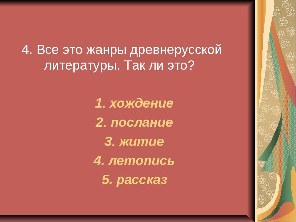 4. Все это жанры древнерусской литературы. Так ли это? 1. хождение 2. послан...