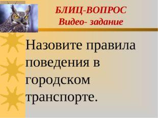 БЛИЦ-ВОПРОС Видео- задание Назовите правила поведения в городском транспорте.
