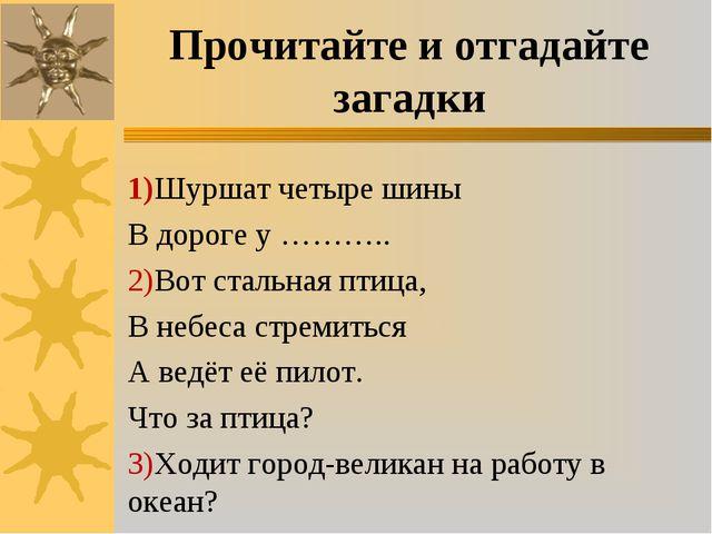Прочитайте и отгадайте загадки 1)Шуршат четыре шины В дороге у ……….. 2)Вот ст...