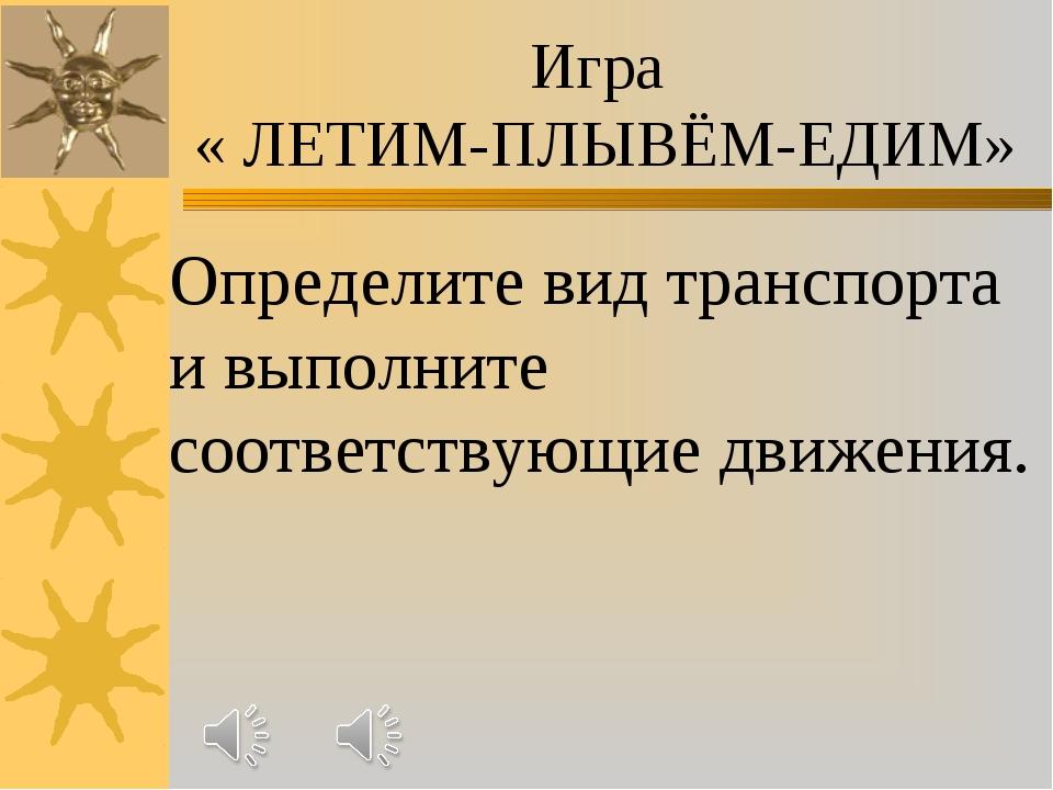 Игра « ЛЕТИМ-ПЛЫВЁМ-ЕДИМ» Определите вид транспорта и выполните соответствующ...