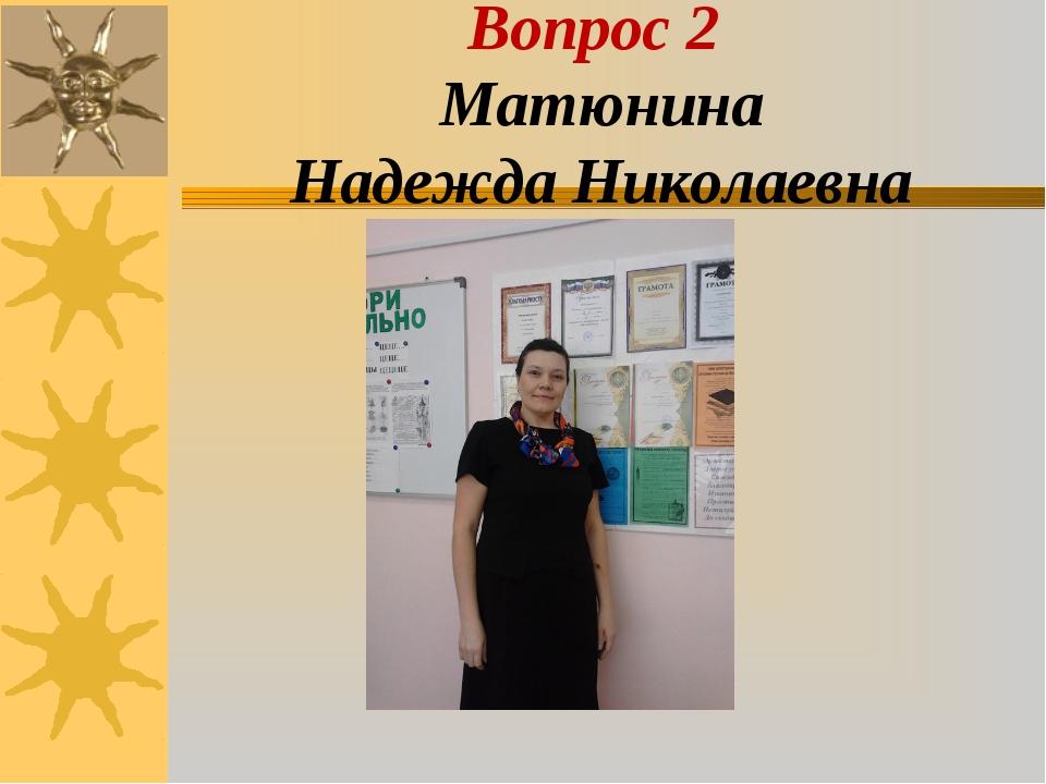 Вопроc 2 Матюнина Надежда Николаевна