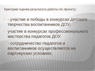 Критерии оценки результата работы по проекту: - участие и победы в конкурсах