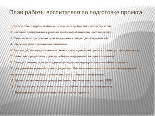 План работы воспитателя по подготовке проекта 1. Педагог ставит перед собой ц