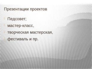 Презентации проектов Педсовет; мастер-класс, творческая мастерская, фестиваль