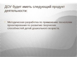 ДОУ будет иметь следующий продукт деятельности: Методическая разработка по пр