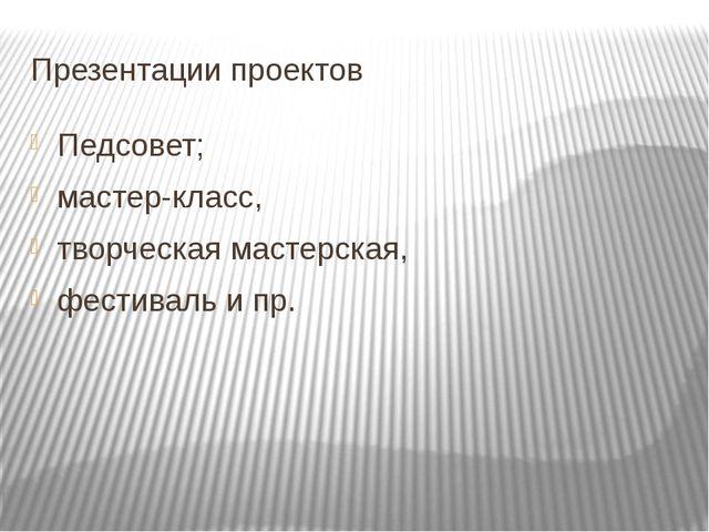 Презентации проектов Педсовет; мастер-класс, творческая мастерская, фестиваль...