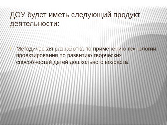 ДОУ будет иметь следующий продукт деятельности: Методическая разработка по пр...