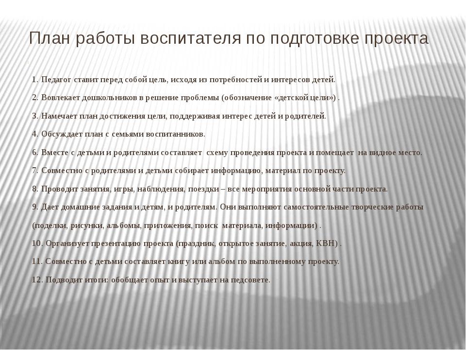 План работы воспитателя по подготовке проекта 1. Педагог ставит перед собой ц...