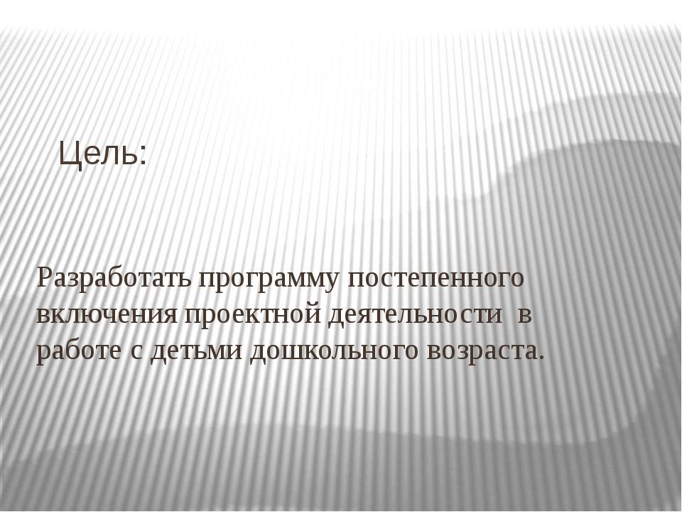 Цель: Разработать программу постепенного включения проектной деятельности в р...