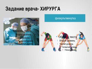 Задание врача- ХИРУРГА физкультминутка