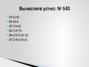 54*2+42 88-64:8 45*(14+6) 56:7+9*10 88+(72:9-24:12) 45*2-84:(10+2) Вычислите