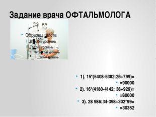 Задание врача ОФТАЛЬМОЛОГА 1). 15*(5408-5382:26+799)= =90000 2). 16*(4180-414