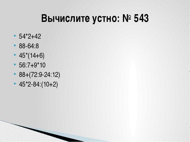 54*2+42 88-64:8 45*(14+6) 56:7+9*10 88+(72:9-24:12) 45*2-84:(10+2) Вычислите...