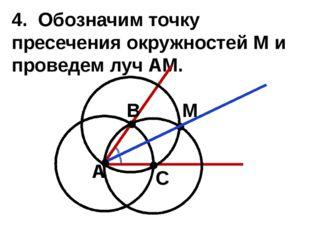 4. Обозначим точку пресечения окружностей M и проведем луч АM. А В С М