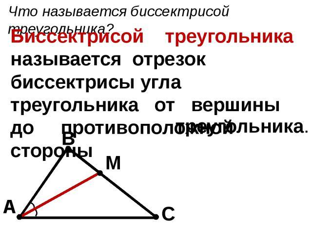 Что называется биссектрисой треугольника? Биссектрисой треугольника называетс...