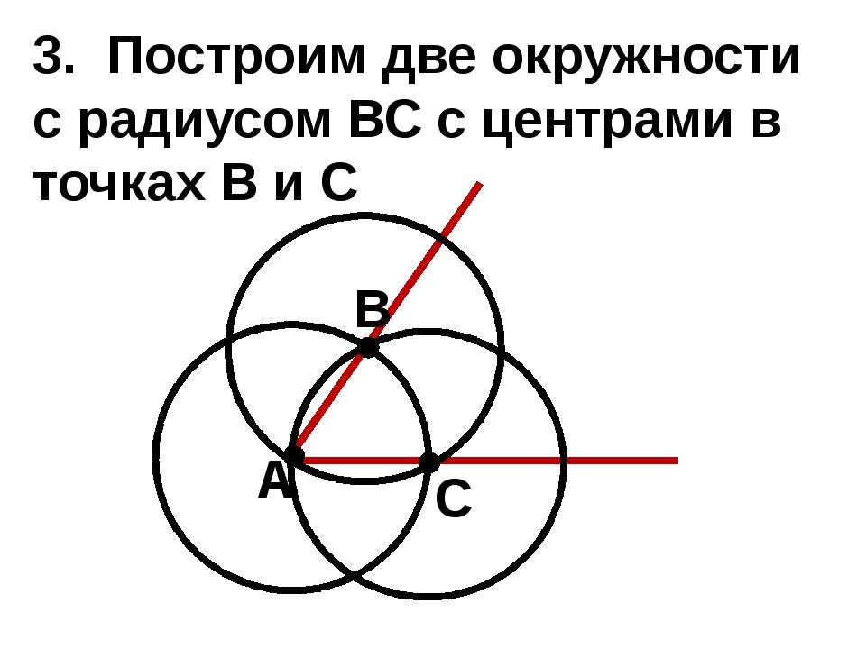 3. Построим две окружности с радиусом ВС с центрами в точках В и С А В С