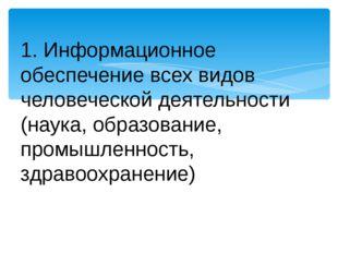 1. Информационное обеспечение всех видов человеческой деятельности (наука, об
