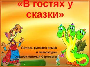 «В гостях у сказки» Учитель русского языка и литературы: Орехова Наталья Серг