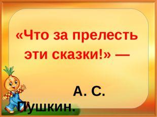 «Что за прелесть эти сказки!» — А. С. Пушкин.