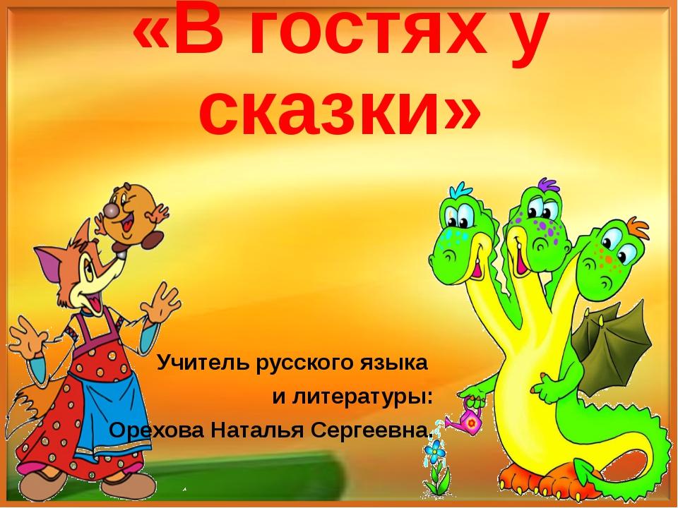 «В гостях у сказки» Учитель русского языка и литературы: Орехова Наталья Серг...