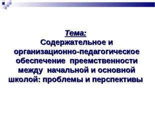 Тема: Содержательное и организационно-педагогическое обеспечение преемственно