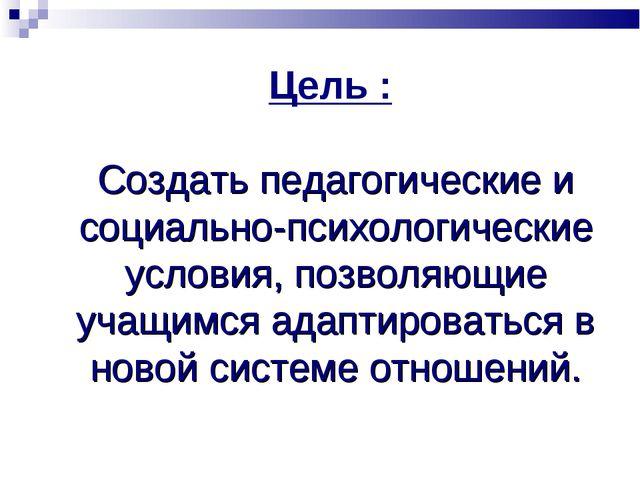 Цель : Создать педагогические и социально-психологические условия, позволяющи...