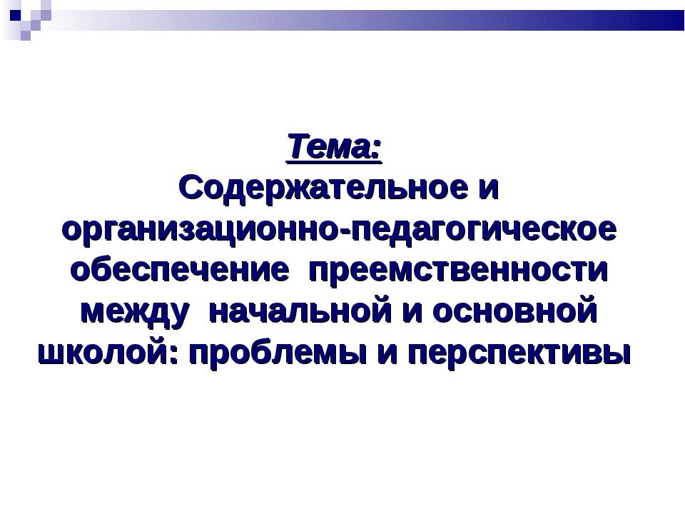 Тема: Содержательное и организационно-педагогическое обеспечение преемственно...