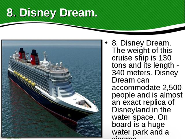 8. Disney Dream. The weight of this cruise ship is 130 tons and its length -...