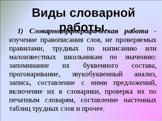 Виды словарной работы. 1) Словарно-орфографическая работа - изучение правопис...