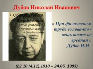 Дубов Николай Иванович (22.10 (4.11).1910 – 24.05. 1983) « При физическом тру