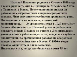 Николай Иванович родился в Омске в 1910 году в семье рабочего, жил в Ленингр