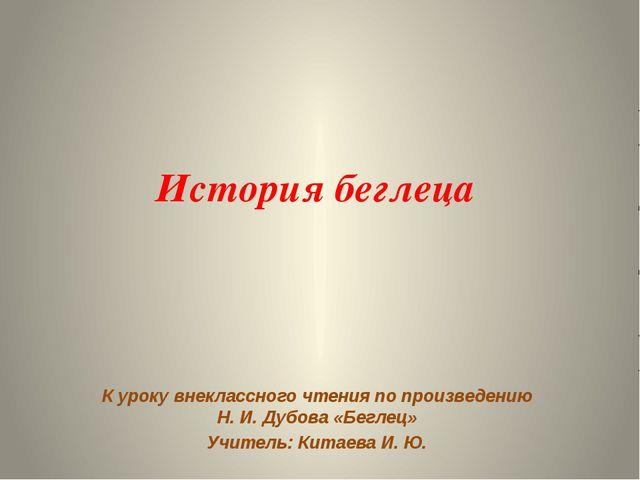 История беглеца К уроку внеклассного чтения по произведению Н. И. Дубова «Бег...