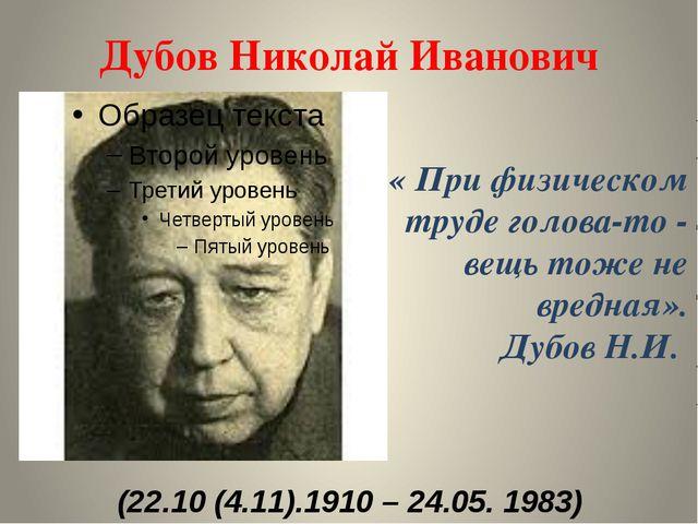 Дубов Николай Иванович (22.10 (4.11).1910 – 24.05. 1983) « При физическом тру...