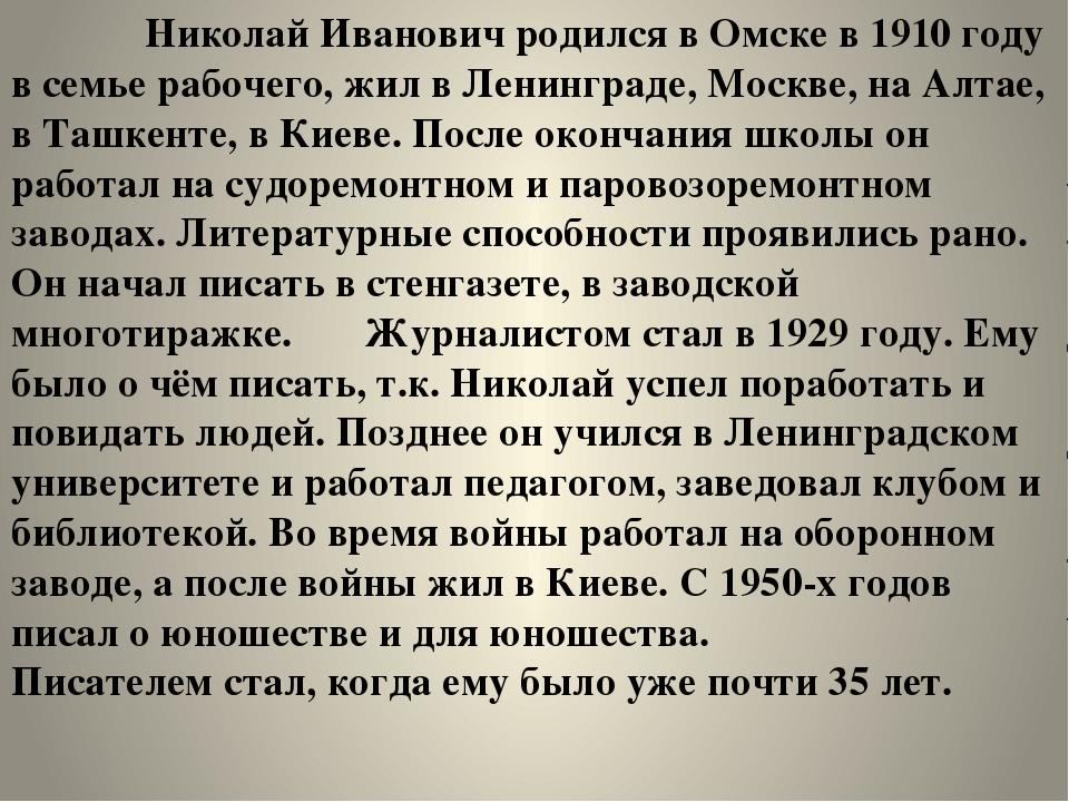 Николай Иванович родился в Омске в 1910 году в семье рабочего, жил в Ленингр...