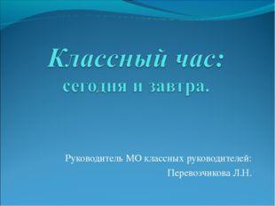 Руководитель МО классных руководителей: Перевозчикова Л.Н.