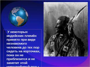 У некоторых индейских племён принято при виде незнакомого человека до тех по