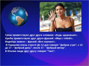 Греки приветствуют друг друга словами: «Будь здоровым!». Арабы приветствуют д