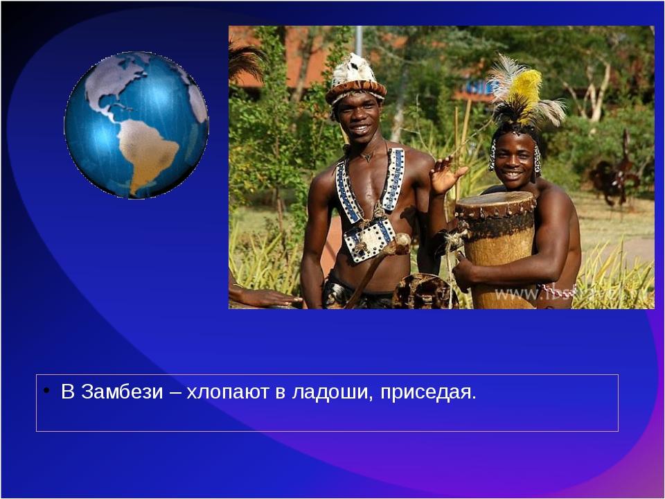 В Замбези – хлопают в ладоши, приседая.