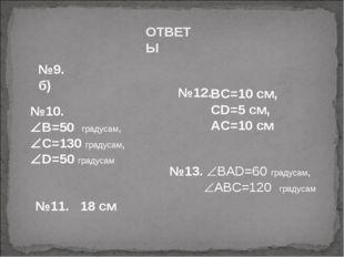 ОТВЕТЫ №12. №9. б) №10. В=50 градусам, С=130 градусам, D=50 градусам №11.