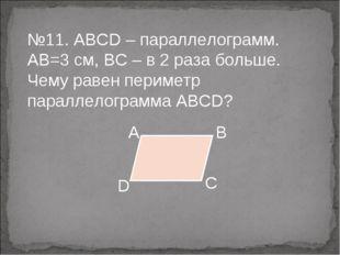 №11. ABCD – параллелограмм. АВ=3 см, ВС – в 2 раза больше. Чему равен перимет