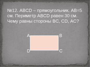 №12. ABCD – прямоугольник. АВ=5 см. Периметр АВСD равен 30 см. Чему равны сто