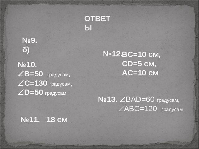 ОТВЕТЫ №12. №9. б) №10. В=50 градусам, С=130 градусам, D=50 градусам №11....