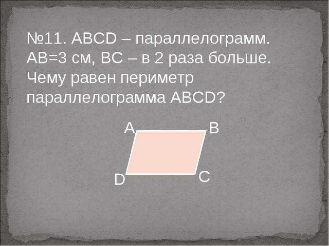 №11. ABCD – параллелограмм. АВ=3 см, ВС – в 2 раза больше. Чему равен перимет...