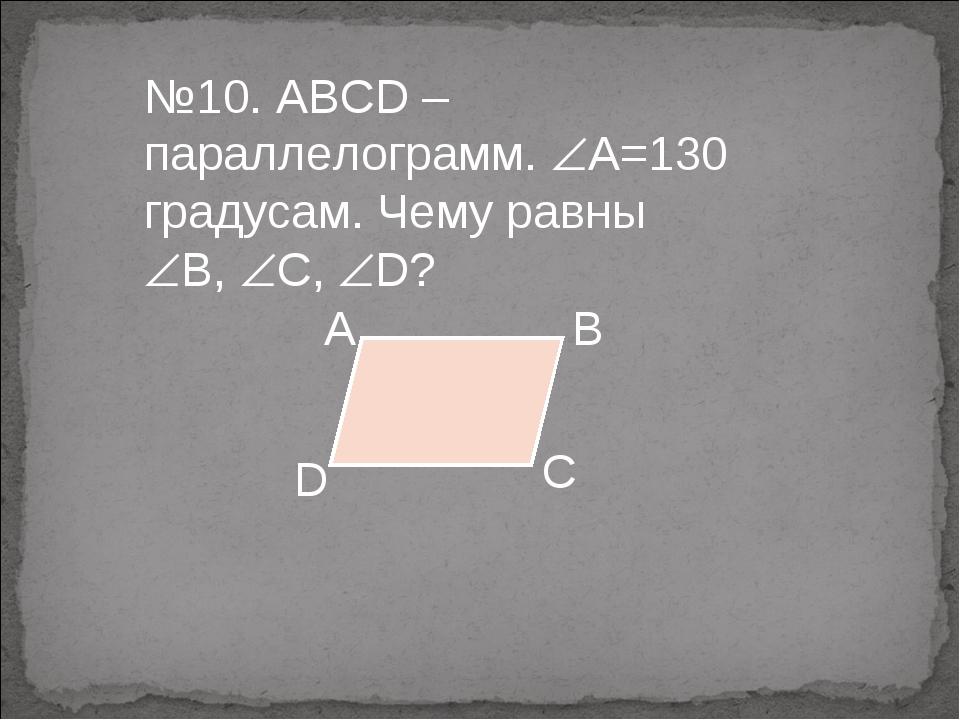 №10. ABCD – параллелограмм. А=130 градусам. Чему равны В, С, D?