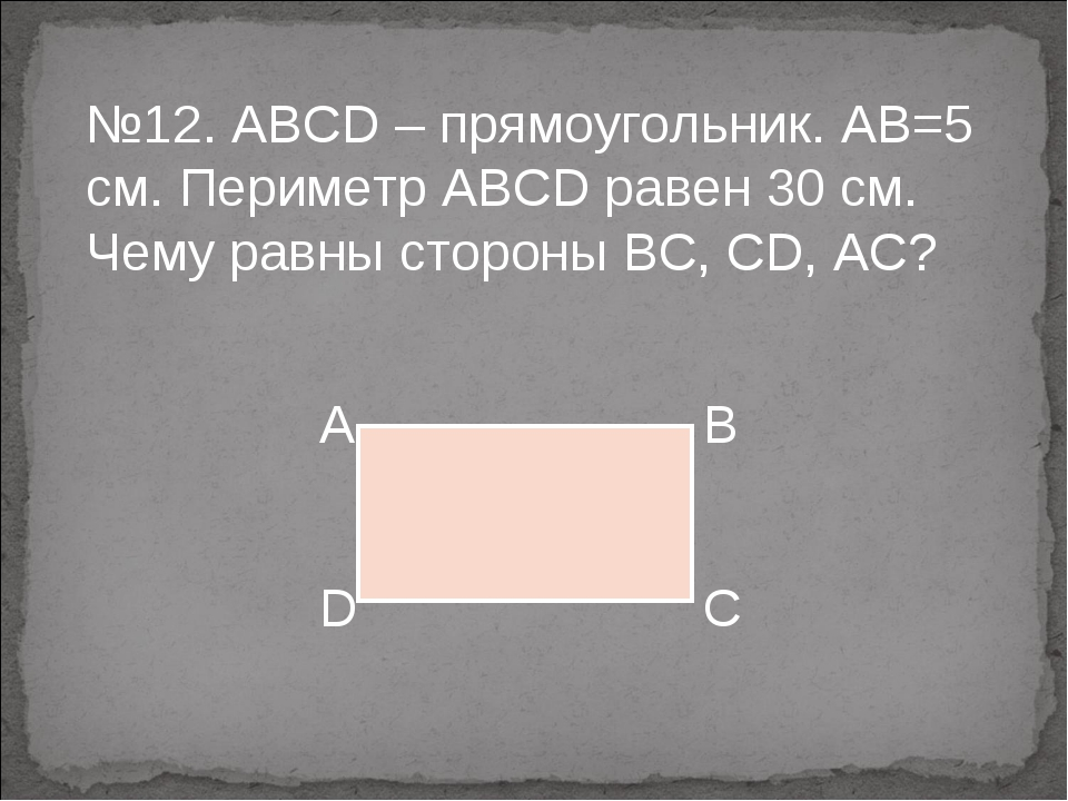 №12. ABCD – прямоугольник. АВ=5 см. Периметр АВСD равен 30 см. Чему равны сто...