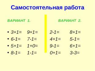 Самостоятельная работа ВАРИАНТ 1. ВАРИАНТ 2. 3+1= 9+1= 2-1= 8+1= 6-1= 7-1= 4+
