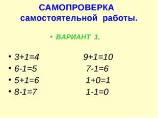 САМОПРОВЕРКА самостоятельной работы. ВАРИАНТ 1. 3+1=4 9+1=10 6-1=5 7-1=6 5+1=