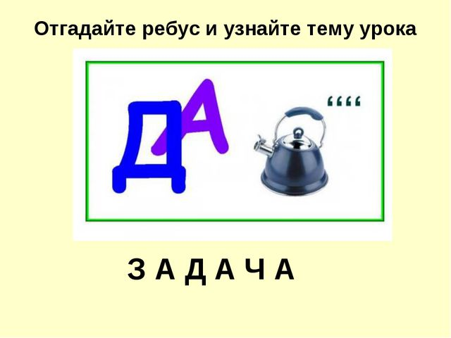 Отгадайте ребус и узнайте тему урока З А Д А Ч А