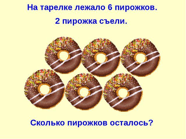 На тарелке лежало 6 пирожков. 2 пирожка съели. Сколько пирожков осталось?
